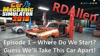 Car Mechanic Simulator 2018 E1 - Guess We'll Start By Taking This Car Apart
