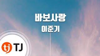 [TJ노래방] 바보사랑 - 이준기 (Love Fool - Lee Jun Ki ) / TJ Karaoke