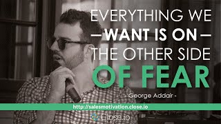 Sales motivation quote: Everything we want is on the other side of fear – George Addair