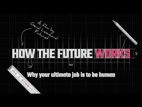 How The Future Works: Why your ultimate job is to be HUMAN. A film by Futurist/Author Gerd Leonhard