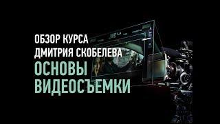Основы видеосъемки. Обзор курса. Дмитрий Скобелев