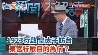 【新聞大解讀】1923行啟 皇太子訪台 東宮行啟目的為何?2019.07.05(下)
