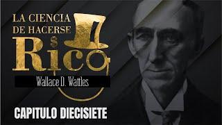 LA CIENCIA DE HACERSE RICO - WALLACE WATTLES - CAPÍTULO 17