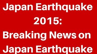 Japan Earthquake 2015: Breaking News On Japan Earthquake 2015