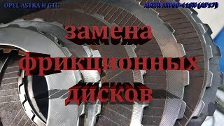 opel Astra H GTC! Замена фрикционных дисков АКПП AW60-41SN (AF17)