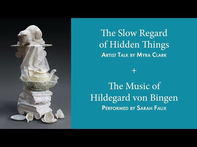 Myra Clark Artist Talk: The Slow Regard of Hidden Things (with music by Hildegard von Bingen)