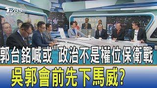 【週末觀點】郭台銘喊或「政治不是權位保衛戰」 吳郭會前先下馬威?