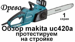 ДРЕВО. Беглый обзор цепной пилы makita uc420a. Тест на стройке.