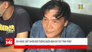 Bắt nhóm đối tượng buôn ma túy trái phép có liên hệ mật thiết tại Đà Nẵng | Nhật ký 141