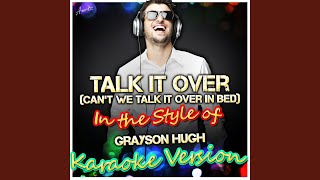 Talk It Over (Can't We Talk It Over in Bed) (In the Style of Grayson Hugh) (Karaoke Version)