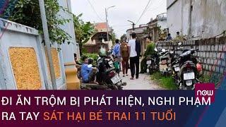 Nam Định: Đi ăn trộm bị phát hiện, nghi phạm ra tay sát hại bé trai 11 tuổi