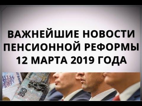 Важнейшие новости пенсионной реформы 12 марта 2019 года