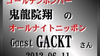 ゴールデンボンバー 鬼龍院翔のANN 2012.06.11 の ゲスト: GACKT トークの...