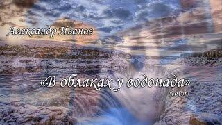 """Александр Иванов - """"В облаках у водопада""""(cover)"""