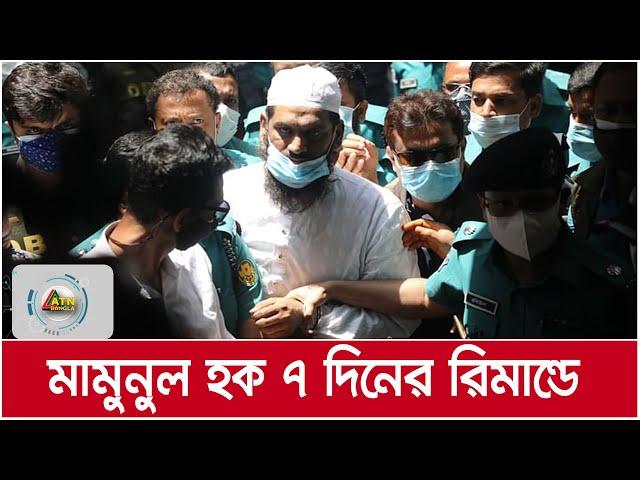 হেফাজত নেতা মামুনুল হকের সাতদিনের রিমান্ড মঞ্জুর । ATN Bangla News