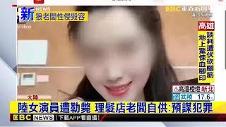 最新》陸女演員遭勒斃 理髮店老闆自供:預謀犯罪