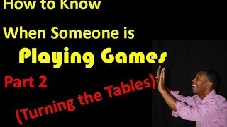 How to know when someone is playing games pt 2 (turning the tables)