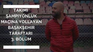 3. BÖLÜM | Takımı Şampiyonluk Maçına Yollayan Başakşehir Taraftarı
