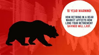 Ten Year Warning! How Retiring In a Bear Market Affects How Long Your Retirement Savings Will Last