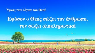 Ύμνος των λόγων του Θεού | Εφόσον ο Θεός σώζει τον άνθρωπο, τον σώζει ολοκληρωτικά