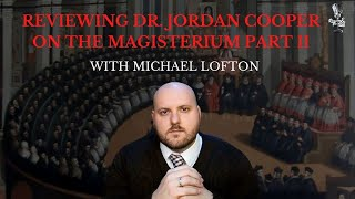 Review of Dr. Jordan Cooper on the Magisterium Part II with Michael Lofton