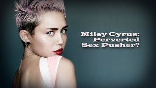 Miley Cyrus: Perverted Sex Pusher?