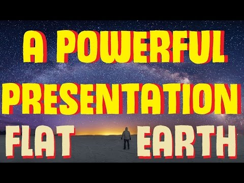 A POWERFUL FLAT EARTH PRESENTATION (MUST SEE 2017)