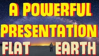 FLAT EARTH | A POWERFUL PRESENTATION [PART 1]