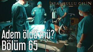İstanbullu Gelin 65. Bölüm - Adem Öldü mü?