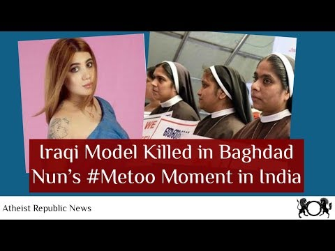 Atheist News Sep 29 2018: Iraqi Model Killed in Baghdad, Nun's #Metoo Moment in India