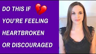 "What To Do And Say If You're Feeling Heartbroken, Discouraged Or Hopeless To Get ""Unstuck"" Quickly"