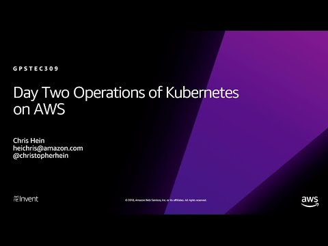 AWS re:Invent 2018: Day Two Operations of Kubernetes on AWS (GPSTEC309)