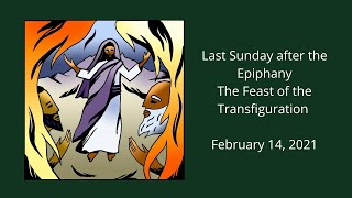 Last Sunday after Epiphany, Transfiguration Feb, 14 2021 pre recorded