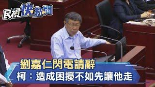 劉嘉仁閃電請辭 柯文哲:造成困擾不如先讓他走-民視新聞