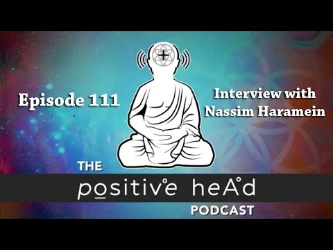 Positive Head Podcast #111: Interview with Theoretical Physicist & Researcher Nassim Haramein