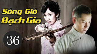 Phim Bộ Trung Quốc Siêu Hay 2021 | SÓNG GIÓ BẠCH GIA - Tập 36 (Thuyết Minh)