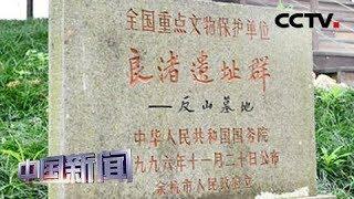 [中国新闻] 媒体焦点 良渚古城遗址印证5000年中华文明 美媒:巨型水道系统无与伦比 | CCTV中文国际