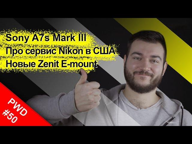 Как выглядит Sony A7sIII | Сервис Nikon в США | Новые Zenit E-mount [PWD#50]