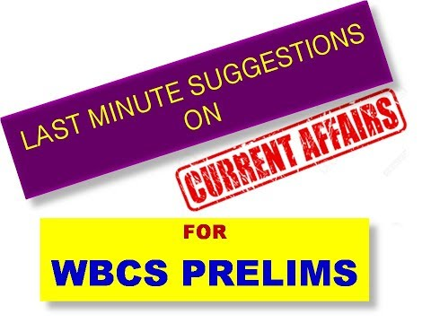 LAST MINUTE SUGGESTIONS ON CURRENT AFFAIRS FOR WBCS PRELIMS AND MISCELLANEOUS EXAMINATION