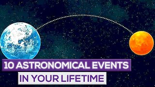 10 Astronomical Events That Will Happen In Your Lifetime!