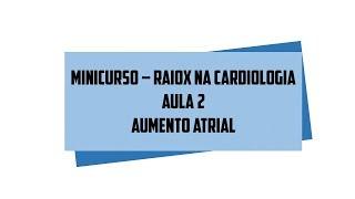 Minicurso Rx na Cardiologia - Aumentos atriais - Aula 2/6