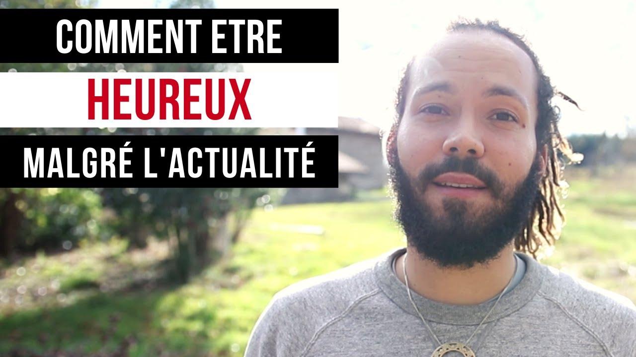 COMMENT ETRE HEUREUX (malgré l'actualité) - YouTube