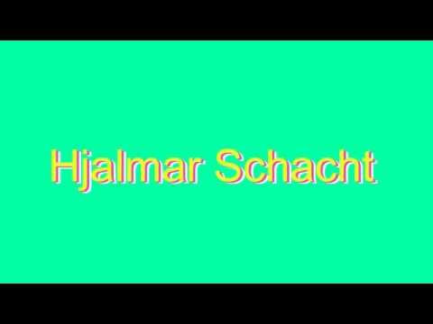 How to Pronounce Hjalmar Schacht