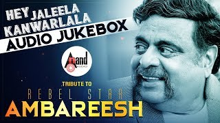Hey Jaleela Kanwarlala Tribute To Rebel Star Ambareesh | Kannada New Audio Jukebox 2018 | Kannada