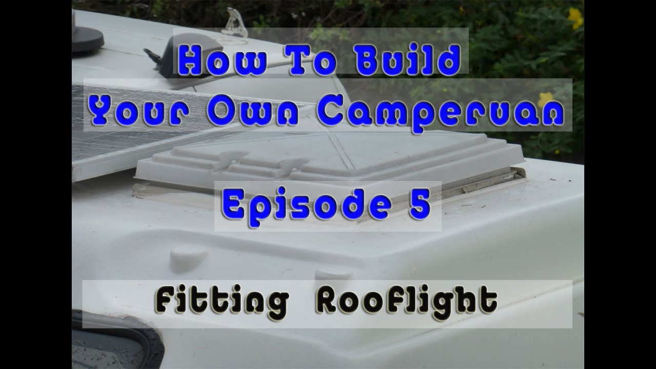 How To Build Your Own Campervan 5 Fitting Rooflight