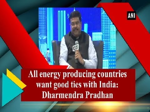 All energy producing countries want good ties with India: Dharmendra Pradhan - ANI News