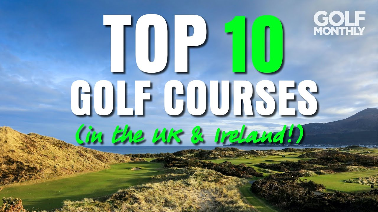 TOP 10 GOLF COURSES... (IN THE UK & IRELAND!!)