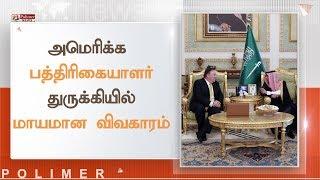 அமெரிக்க பத்திரிகையாளர் துருக்கியில் மாயமான விவகாரம்   #MikePompeo #JamalKhashoggi