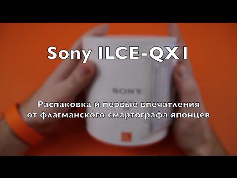 Sony ILCE-QX1: распаковка и первые впечатления от флагманского смартографа