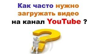 Как часто нужно загружать видео на канал YouTube .